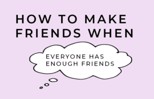 """How to make friends when you find yourself thinking """"everyone already has enough friends."""""""